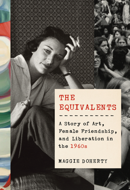 The Equivalents: A Story of Art, Female Friendship, and Liberation in the 1960s. Maggie Doherty.