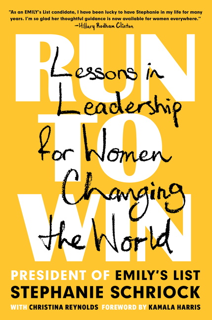 Run to Win: Lessons in Leadership for Women Changing the World. Stephanie Schriock, Christina, Reynolds.