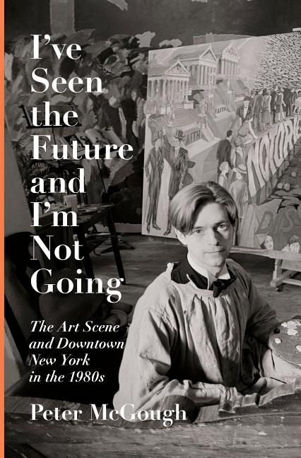 I've Seen the Future and I'm Not Going: The Art Scene and Downtown New York in the 1980s. Peter McGough.
