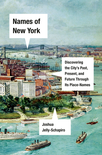 Names of New York: Discovering the City's Past, Present, and Future Through Its Place-Names. Joshua Jelly-Schapiro.