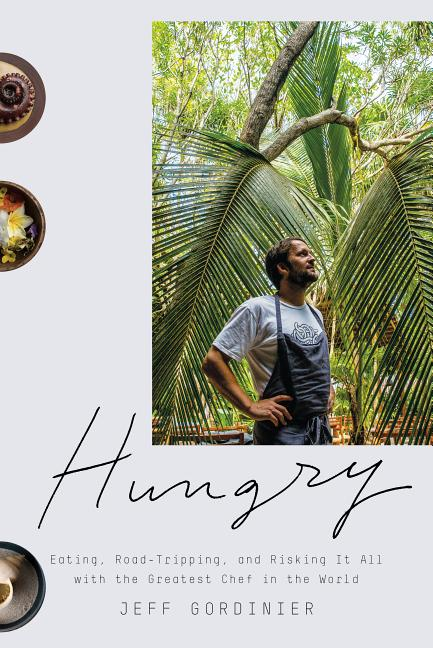 Hungry: Eating, Road-Tripping, and Risking It All with the Greatest Chef in the World. Jeff...