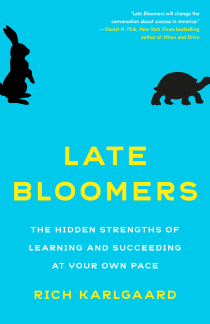 Late Bloomers: The Hidden Strengths of Learning and Succeeding at Your Own Pace. Rich Karlgaard