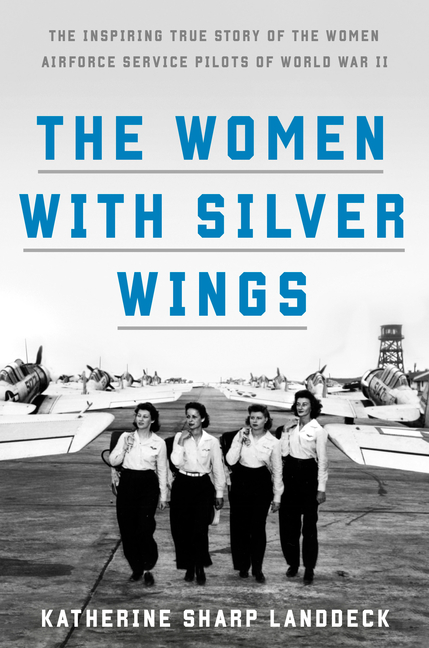 The Women with Silver Wings: The Inspiring True Story of the Women Airforce Service Pilots of...
