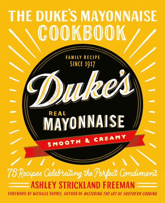 The Duke's Mayonnaise Cookbook: 75 Recipes Celebrating the Perfect Condiment. Ashley Strickland...