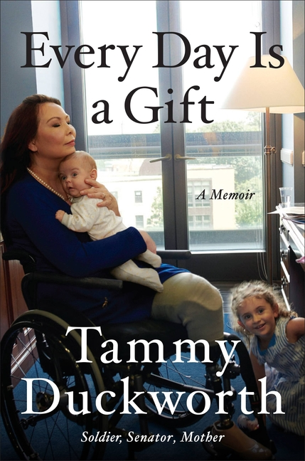 Every Day Is a Gift: A Memoir. Tammy Duckworth