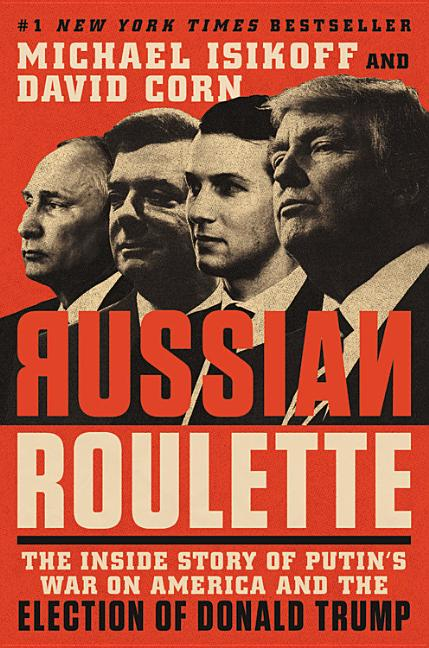 Russian Roulette: The Inside Story of Putin's War on America and the Election of Donald Trump. David Corn Michael Isikoff.