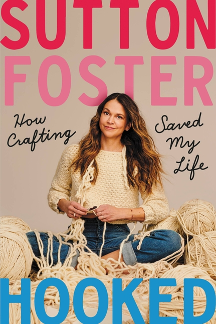 Hooked: How Crafting Saved My Life. Sutton Foster.