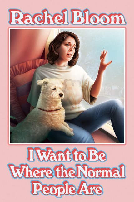 I Want to Be Where the Normal People Are. Rachel Bloom