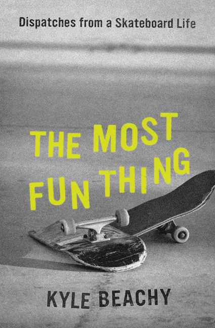 The Most Fun Thing: Dispatches from a Skateboard Life. Kyle Beachy.