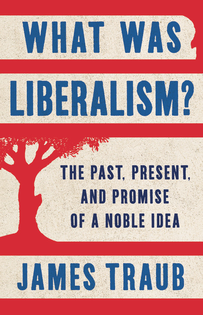 What Was Liberalism?: The Past, Present, and Promise of a Noble Idea. James Traub.