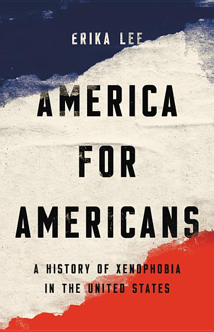 America for Americans: A History of Xenophobia in the United States. Erika Lee