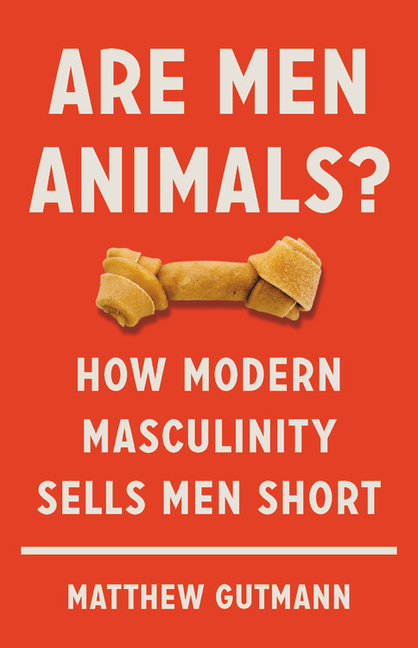Are Men Animals?: How Modern Masculinity Sells Men Short. Matthew Gutmann