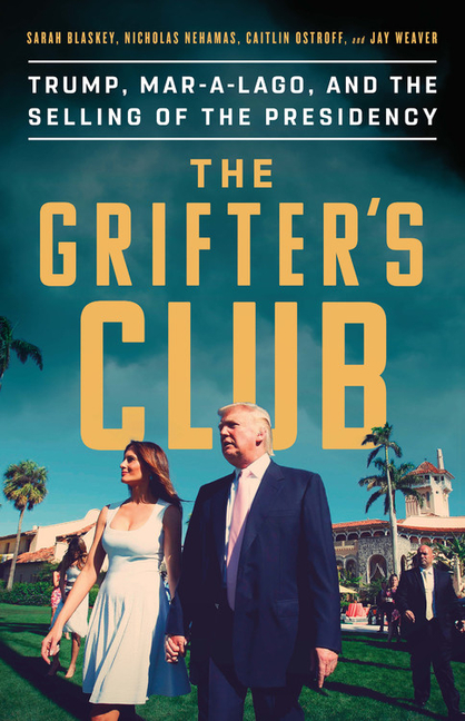 The Grifter's Club: Trump, Mar-a-Lago, and the Selling of the Presidency. Sarah Blaskey, Jay,...