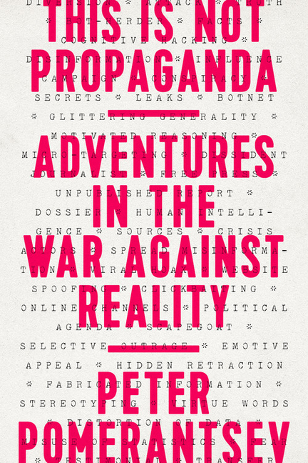 This Is Not Propaganda: Adventures in the War Against Reality. Peter Pomerantsev