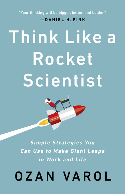 Think Like a Rocket Scientist: Simple Strategies You Can Use to Make Giant Leaps in Work and...