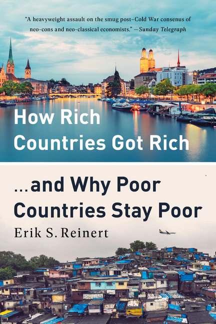 How Rich Countries Got Rich ... and Why Poor Countries Stay Poor. Erik S. Reinert