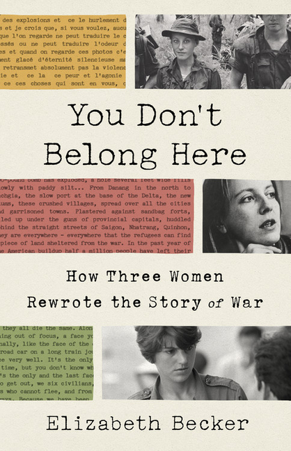 You Don't Belong Here: How Three Women Rewrote the Story of War. Elizabeth Becker