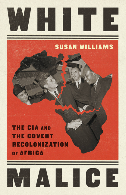White Malice: The CIA and the Covert Recolonization of Africa. Susan Williams.