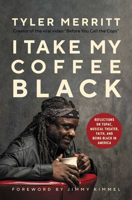 I Take My Coffee Black: Reflections on Tupac, Musical Theater, Faith, and Being Black in America. Tyler Merritt.