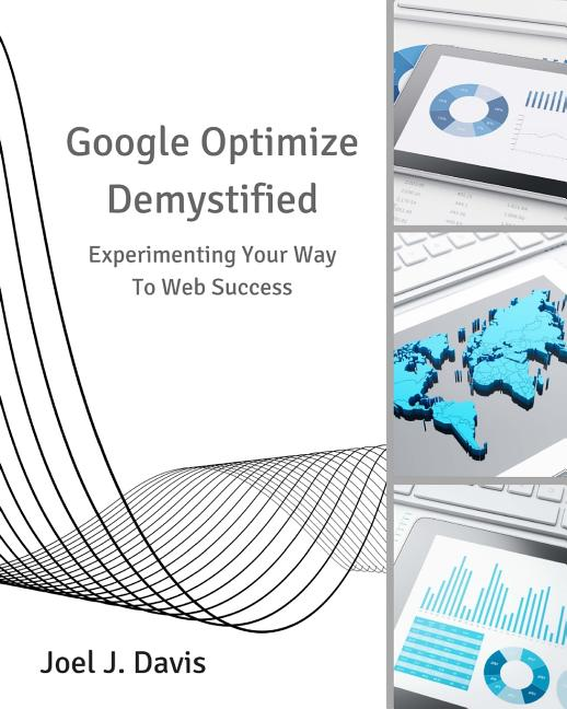 Google Optimize Demystified: Experimenting Your Way to Web Success. Joel J. Davis