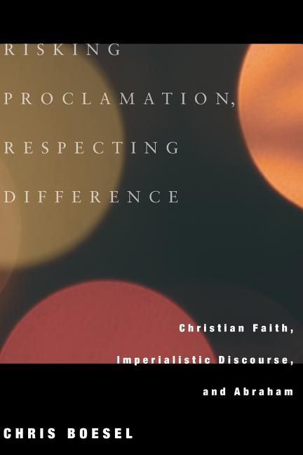 Risking Proclamation, Respecting Difference: Christian Faith, Imperialistic Discourse, and...