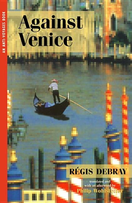 Against Venice (Anti-Voyages Books, series). REGIS DEBRAY, Philip Wohlstetter