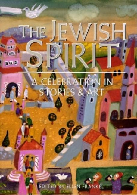 Jewish Spirit : A Celebration in Stories & Art. ELLEN FRANKEL