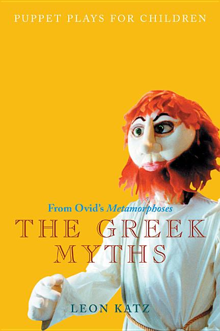 The Greek Myths: Puppet Plays for Children from Ovid's Metamorphoses (Applause Books). Leon Katz
