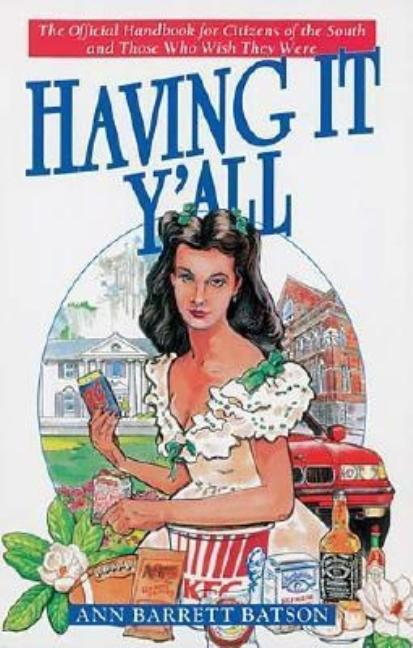 Having It Y'All: The Official Handbook for Citizens of the South and Those Who Wish They Were. Ann Barrett Batson.