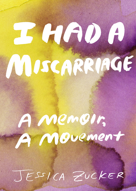 I Had a Miscarriage: A Memoir, a Movement. Jessica Zucker