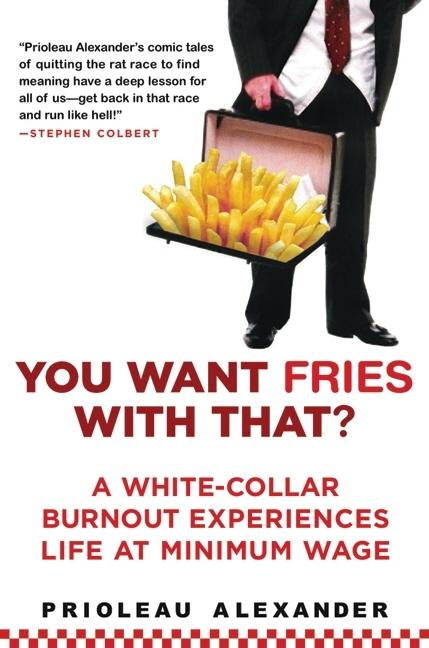 You Want Fries with That: A White-Collar Burnout Experiences Life at Minimum Wage. PRIOLEAU ALEXANDER.