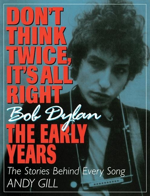 Dont Think Twice, Its All Right : Bob Dylan, the Early Years. ANDY GILL