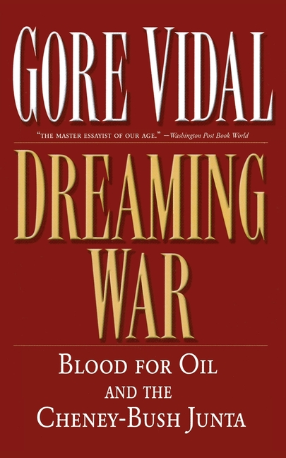 Dreaming War: Blood for Oil and the Cheney-Bush Junta. GORE VIDAL.