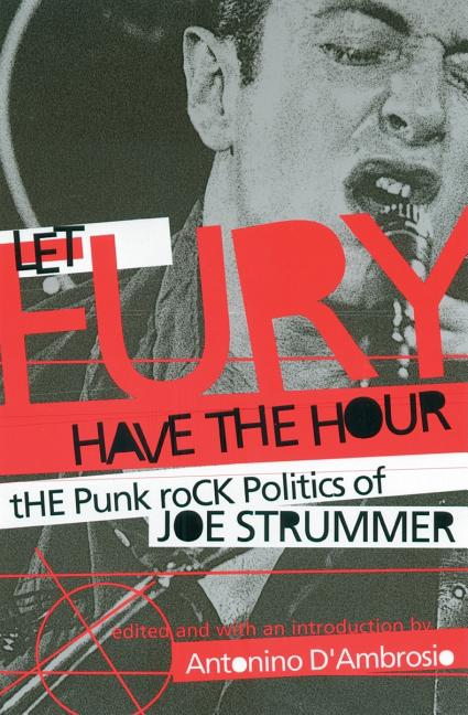 Let Fury Have the Hour: The Punk Rock Politics of Joe Strummer. ANTONINO DAMBROSIO