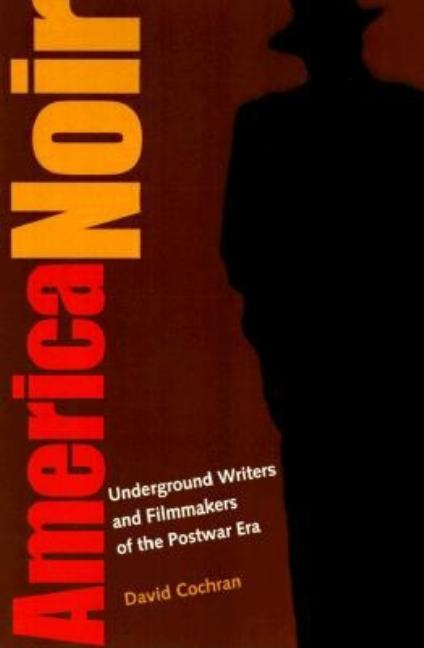 America Noir: Underground Writers and Filmmakers of the Postwar Era. David Cochran.