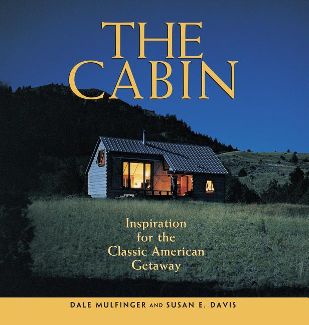 The Cabin: Inspiration for the Classic American Getaway. Susan E. Davis Dale Mulfinger.