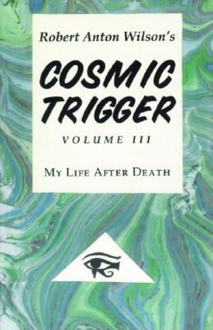 Cosmic Trigger III : My Life After Death (Cosmic Trigger). ROBERT ANTON WILSON
