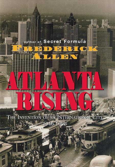 Atlanta Rising: The Invention of an International City 1946-1996. FREDERICK ALLEN.