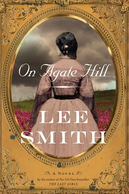 On Agate Hill: A Novel. Lee Smith.