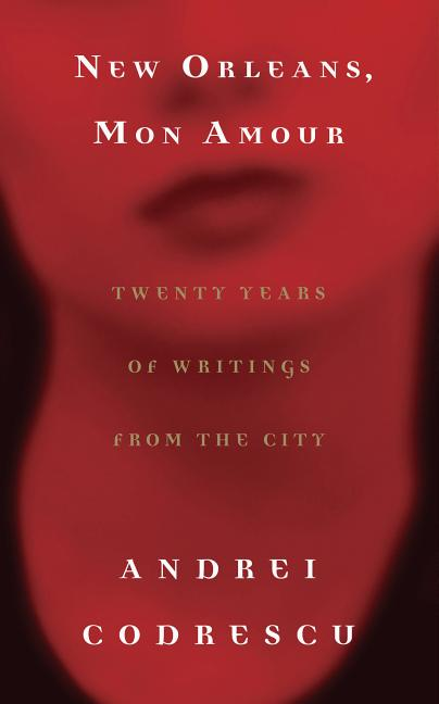New Orleans, Mon Amour: Twenty Years of Writings from the City. Andrei Codrescu.
