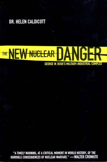 New Nuclear Danger: George W. Bush's Military-Industrial Complex. Helen Caldicott