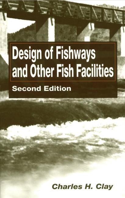Design of Fishways and Other Fish Facilities. Charles H. Clay.