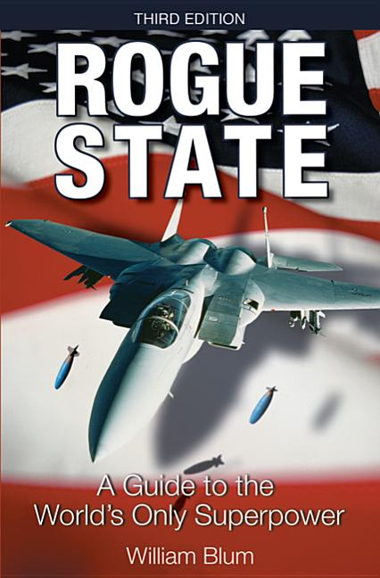 Rogue State: A Guide to the Worlds Only Superpower. WILLIAM BLUM.