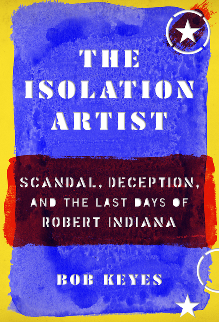 The Isolation Artist: Scandal, Deception, and the Last Days of Robert Indiana. Bob Keyes.
