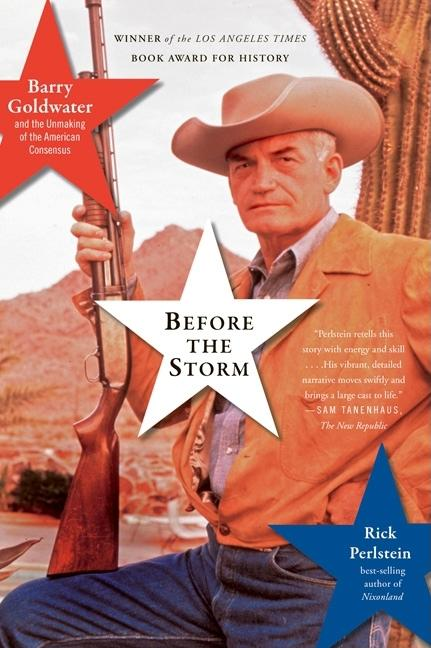 Before the Storm: Barry Goldwater and the Unmaking of the American Consensus. RICK PERLSTEIN