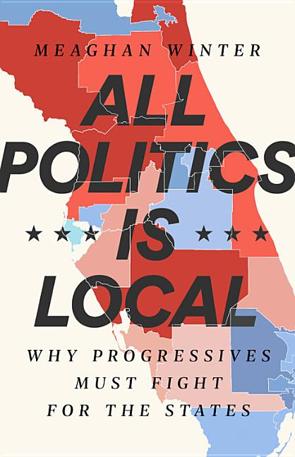 All Politics Is Local: Why Progressives Must Fight for the States. Meaghan Winter.