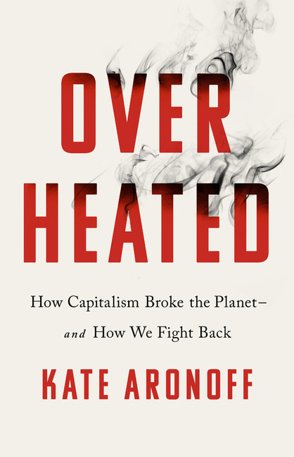 Overheated: How Capitalism Broke the Planet--And How We Fight Back. Kate Aronoff