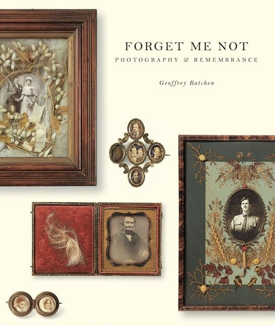 Forget Me Not: Photography and Remembrance. Geoffrey Batchen