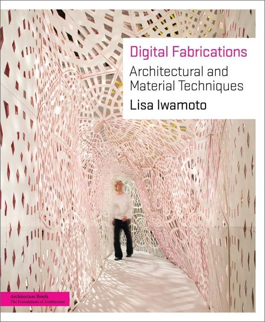 Digital Fabrications: Architectural and Material Techniques. Lisa Iwamoto