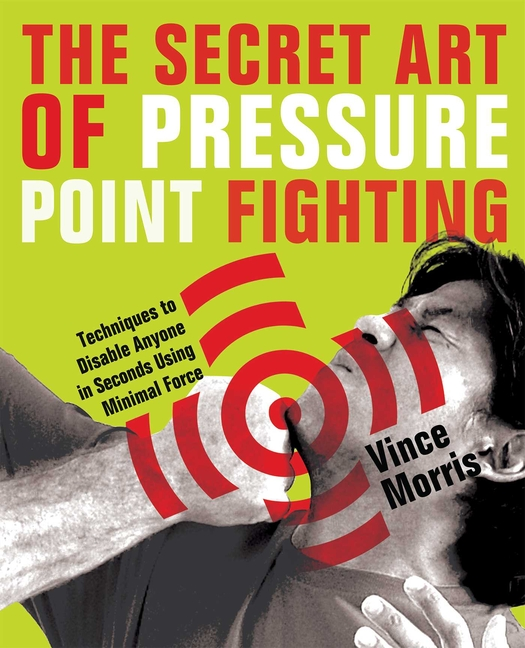 Secret Art of Pressure Point Fighting: Techniques to Disable Anyone in Seconds Using Minimal...